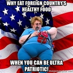 Obese American - Why eat foreign country's healthy food When you can be ultra patriotic!