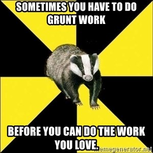 PuffBadger - Sometimes you have to do grunt work before you can do the work you love.
