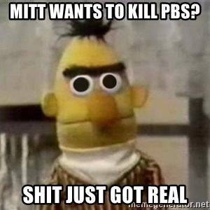 Bert - Mitt wants to kill pbs? shit just got real