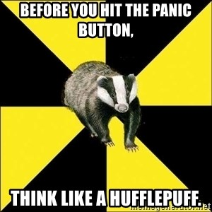 PuffBadger - before you hit the panic button, think like a Hufflepuff.