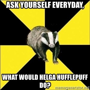 PuffBadger - ask yourself everyday, What would Helga Hufflepuff Do?