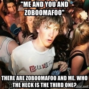 """Sudden clarity clarence - """"me and you and zoboomafoo"""" There are zoboomafoo and me. who the heck is the third one?"""