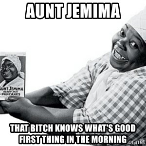 Aunt Jemima - AUNT JEMIMA THAT BITCH KNOWS WHAT'S GOOD FIRST THING IN THE MORNING