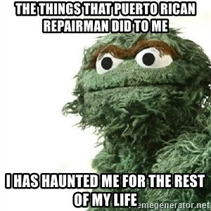 Sad Oscar - the things that puerto rican repairman did to me i has haunted me for the rest of my life