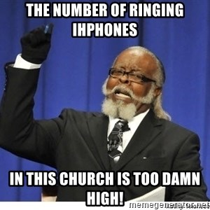 The tolerance is to damn high! - the number of ringing ihphones  in this church is too damn high!