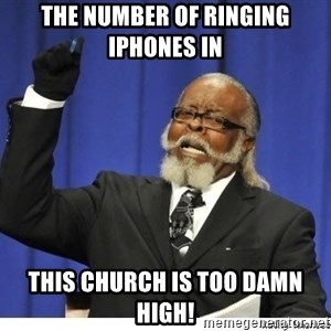 The tolerance is to damn high! - the number of ringing iphones in  this church is too damn high!