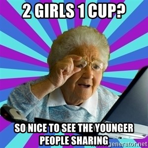 old lady - 2 girls 1 cup? so nice to see the younger people sharing