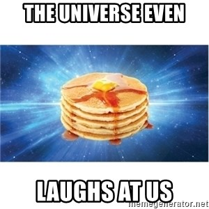 Nihilist Pancakes - the universe even laughs at us