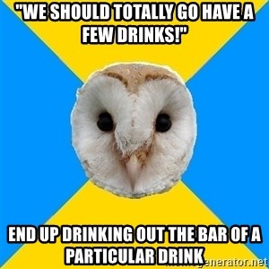 """Bipolar Owl - """"we should totally go have a few drinks!"""" end up drinking out the bar of a particular drink"""