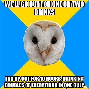 Bipolar Owl - We'll go out for one or two drinks end up out for 10 hours, drinking doubles of everything in one gulp