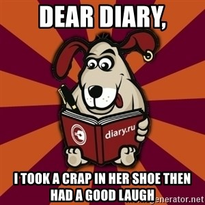 Typical-Diary-Dog - dear diary, i took a crap in her shoe then had a good laugh