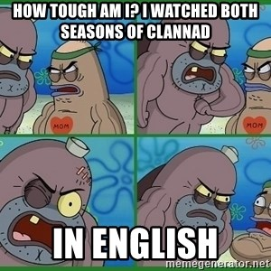How tough are you - How tough am i? i watched both seasons of clannad In english