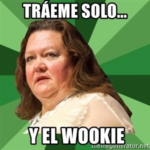 Dumb Whore Gina Rinehart - Tráeme Solo...  y el Wookie