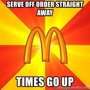 Maccas Meme - Serve off order straight away times go up