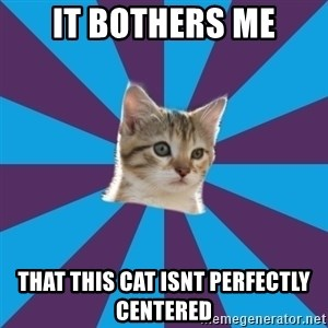 Autistic Kitten - IT BOTHERS ME THAT THIS CAT ISNT PERFECTLY centered