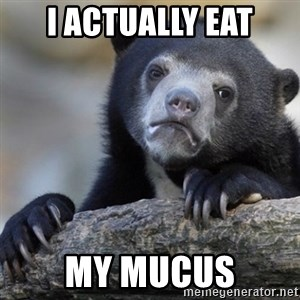 Confession Bear - I actually eat my mucus