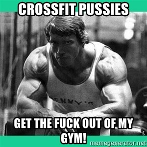 Arnold Crossfit - Crossfit Pussies GET THE FUCK OUT OF MY GYM!