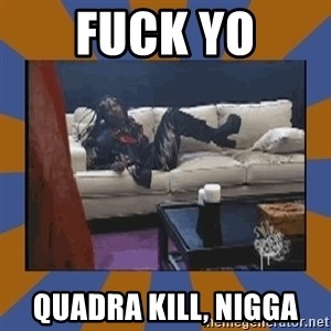 rick james fuck yo couch - FuCk yo quadra kill, nigga
