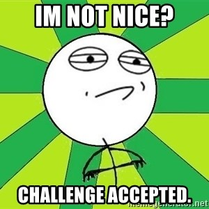 Challenge Accepted 2 - im not nice? challenge accepted.