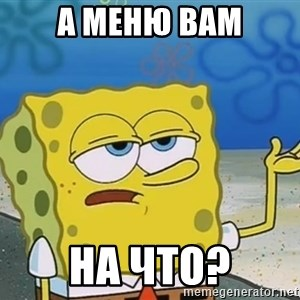 I'll have you know Spongebob - а меню вам на что?