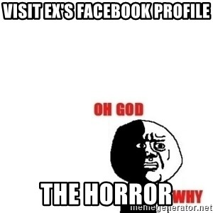 Oh god why - visit ex's facebook profile the horror