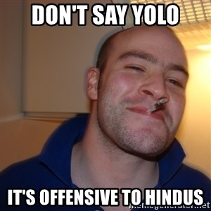 Good Guy Greg - Don't say yolo it's offensive to hindus