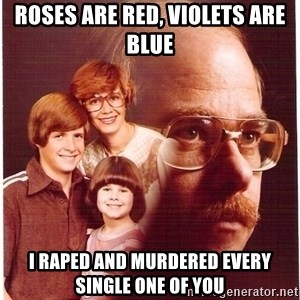Vengeance Dad - roses are red, violets are blue i raped and murdered every single one of you