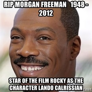 Eddie Murphy - RIP MORGAN FREEMAN   1948 - 2012 STAR OF THE FILM ROCKY AS THE CHARACTER LANDO CALRISSIAN