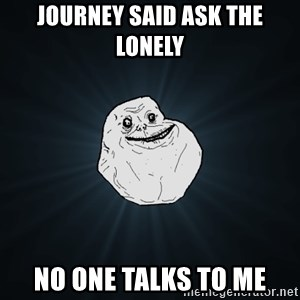 Forever Alone - Journey said ask the lonely no one talks to me