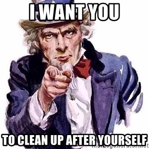 Uncle Sam Says - I WANT YOU TO CLEAN UP AFTER YOURSELF