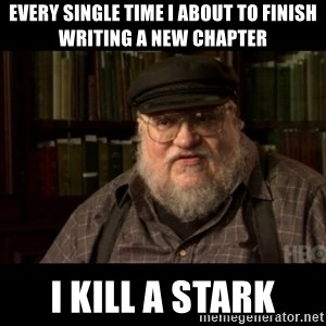 George Martin kills a Stark - every single time i about to finish writing a new chapter i kill a stark