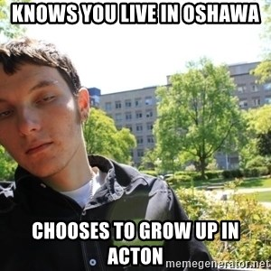 scumbaggordon - KNOWS YOU LIVE IN OSHAWA CHOOSES TO GROW UP IN ACTON