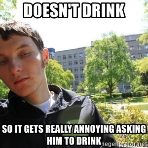 scumbaggordon - DOESN'T DRINK SO IT GETS REALLY ANNOYING ASKING HIM TO DRINK