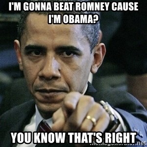 Pissed off Obama - I'm gonna beat romney cause i'm obama? you know that's right