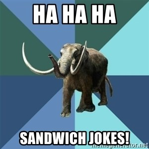 Misogyny Mastodon - HA HA HA SANDWICH JOKES!