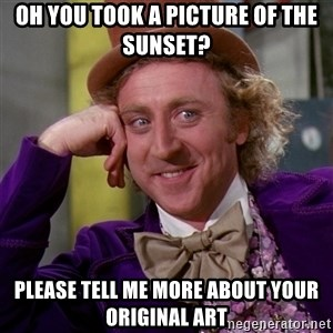 Willy Wonka - oh you took a picture of the sunset? please tell me more about your original art