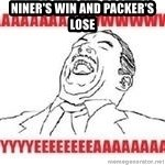 Aaaaww Yeah - niner's win and packer's lose