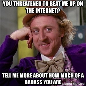 Willy Wonka - You threatened to beat me up on the internet? tell me more about how much of a badass you are