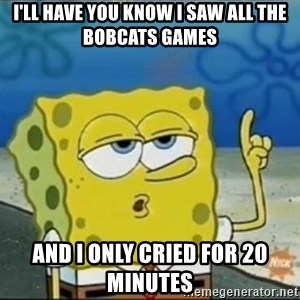 Spongebob - I'll have you know I saw all the bobcats games  and i only cried for 20 minutes