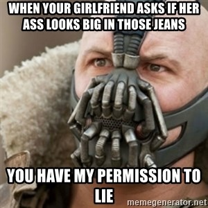Bane - when your girlfriend asks if her ass looks big in those jeans you have my permission to lie