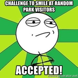 Challenge Accepted 2 - challenge to smile at random park visitors accepted!