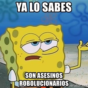 I'll have you know Spongebob - Ya lo sabes son asesinos robolucionarios