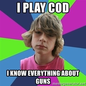 Brainless dumbass - I play cod i know everything about guns