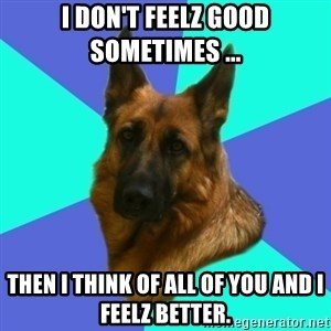 German shepherd - I don't feelz good sometimes ... Then I think of all of you and I feelz better.