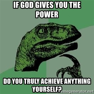 Philosoraptor - IF god gives you the power Do you truly achieve anything yourself?