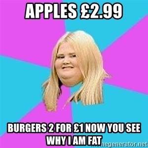 Fat Girl - apples £2.99 burgers 2 for £1 now you see why i am fat