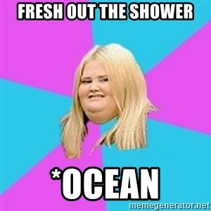 Fat Girl - fresh out the shower *ocean