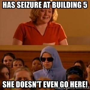 She Doesn't Even Go Here! - has SEIZURE at building 5 she doesn't even go here!