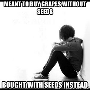 emo kid  - Meant to buy grapes without seeds bought with seeds instead