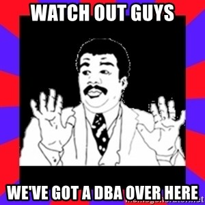 Watch Out Guys - WATCH OUT GUYS WE'VE GOT A DBA OVER HERE